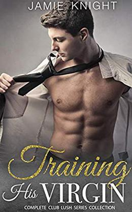 Training His Virgin: Complete Club Lush Series Collection by Jamie Knight