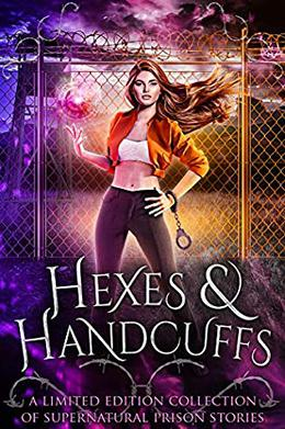 Hexes and Handcuffs: A Limited Edition Collection of Supernatural Prison Stories by Margo Bond Collins, Maggie Alabaster, Tabitha Barrett, Bokerah Brumley, Quirah Casey, M.M. Chabot, Tiegan Clyne, Emma Cole, May Dawson, Elizabeth Dunlap, A.J. Mullican, Cyndi Faria, L.A. Fox, Tina Glasneck, Jen Grey, Leigh Kelsey, Dana Lyons, Niobe Marsh, Bee Murray, Jen Ponce, D.A. Stein, Khardine Gray, Faith Summers, Nicole Zoltack