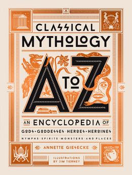 Classical Mythology A to Z: An Encyclopedia of Gods & Goddesses, Heroes & Heroines, Nymphs, Spirits, Monsters, and Places by Annette Giesecke, Jim Tierney
