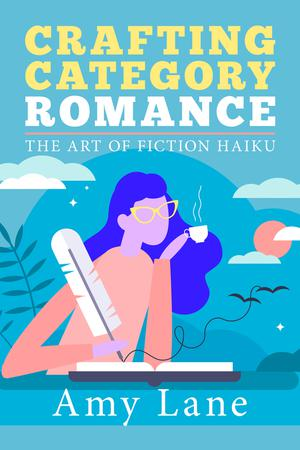 Crafting Category Romance: The Art of Fiction Haiku by Amy Lane