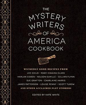 The Mystery Writers of America Cookbook: Wickedly Good Meals and Desserts to Die For by Kate White, Harlan Coben, Gillian Flynn, Mary Higgins Clark, Brad Meltzer, Leslie Budewitz