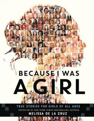 Because I Was A Girl: True Stories for Girls of All Ages by Victoria Aveyard, Libba Bray, Stacey Snider, Quvenzhane Wallis, Elizabeth Acevedo, Zareen Jaffery, Anjenette Johnston