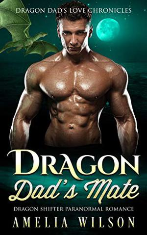 Dragon Dad's Mate: Dragon Shifter Paranormal Romance by Amelia Wilson