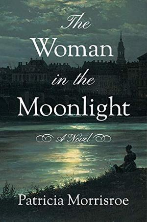 The Woman in the Moonlight: A Novel by Patricia Morrisroe