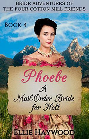 Phoebe: A Mail Order Bride for Holt by Ellie Haywood