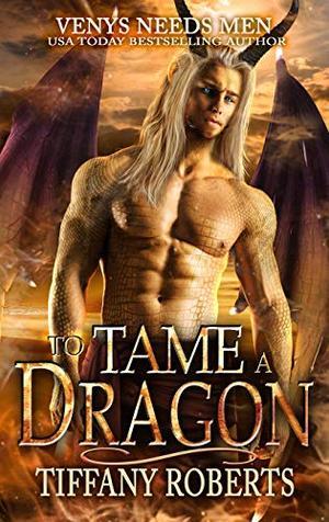 To Tame a Dragon (Venys Needs Men) by Tiffany Roberts
