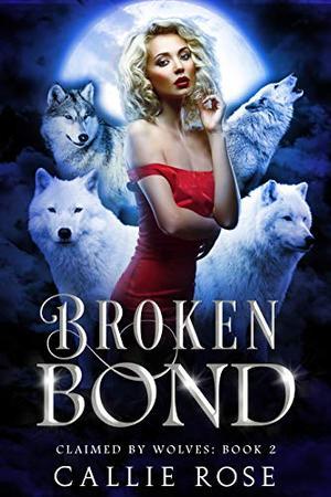 Broken Bond: A Reverse Harem Shifter Romance by Callie Rose