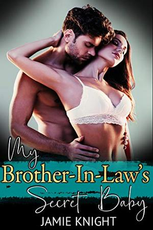 My Brother-In-Law's Secret Baby by Jamie Knight
