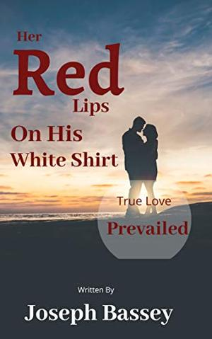 Her Red Lips On His White Shirt: True Love Prevailed by Joseph Bassey