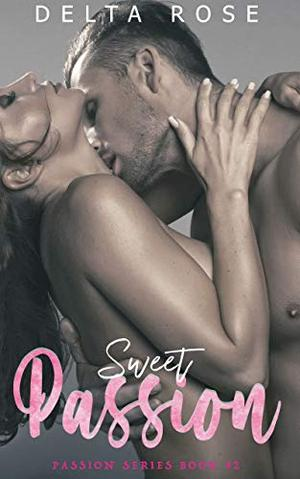 Sweet Passion : Contemporary Romance Short Stories by Delta Rose