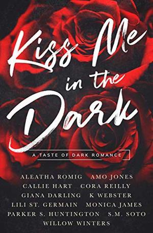 Kiss Me in the Dark Anthology : A Taste of Dark Romance by Aleatha Romig, Monica James, Amo Jones, Callie Hart, Cora Reilly, Giana Darling, K Webster, Lili St. Germain, Parker S. Huntington, S.M. Willow Soto Winters