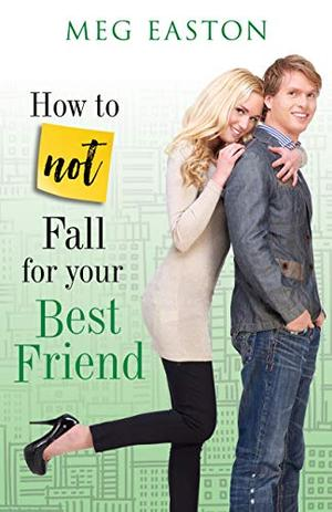 How to Not Fall for Your Best Friend: A Sweet and Humorous Romance by Meg Easton