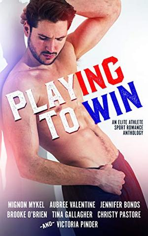 Playing To Win: An Elite Athlete Sport Romance Anthology by Mignon Mykel, Aubree Valentine, Brooke O'Brien, Victoria Pinder, Christy Pastore, Tina Gallagher, Jennifer Bonds