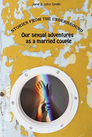 Stories from the Underground: Our Sexual Adventures as a Married Couple by Jane and John Smith