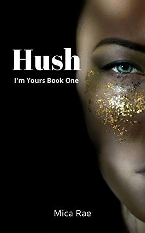 Hush: I'm Yours Book One: Contemporary Romance Book by Mica Rae