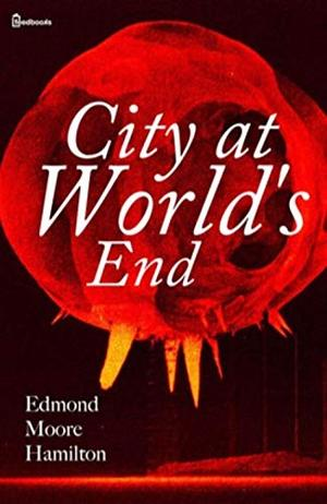 City at World's End (Annotated) by Edmond Moore Hamilton