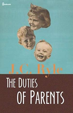 The Duties of Parents (Annotated) by J.C. Ryle