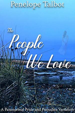 The People We Love: A Paranormal Pride and Prejudice Variation by Penelope Talbot, A Lady
