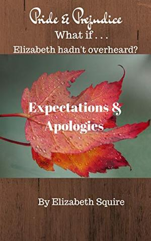Expectations and Apologies: What if Elizabeth hadn't Overheard? by Elizabeth Squire, A Lady