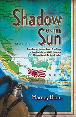 Shadow of the Sun: Based on an Extraordinary True Story of Survival during WWII Japanese Occupation of the Dutch Indies by Marney Blom
