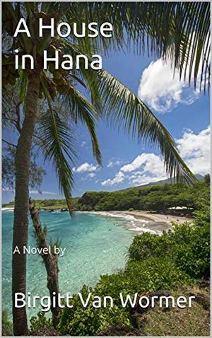 A House in Hana: A Novel by by Birgitt Van Wormer