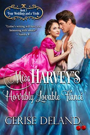 Miss Harvey's Horribly Lovable Fiancé: Four Weddings and a Frolic by Cerise DeLand