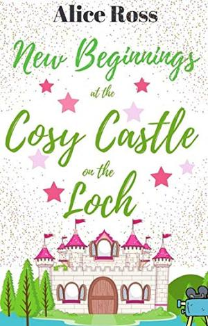 New Beginnings at the Cosy Castle on the Loch : A sweet, heart-warming romance set in the beautiful Scottish Highlands by Alice Ross
