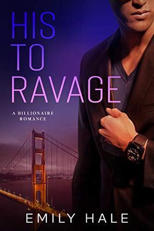 His To Ravage: A Billionaire Romance by Emily Hale