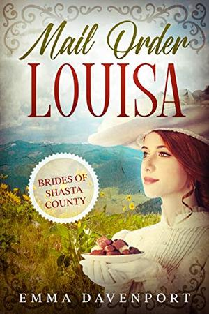 Mail Order Louisa: The Brides of Shasta County Book One by Emma Davenport