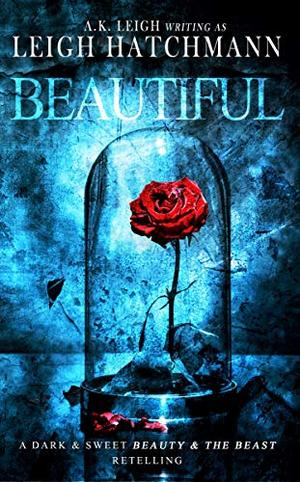 Beautiful: A dark and sweet, modern Beauty and the Beast retelling by A.K. Leigh, Leigh Hatchmann