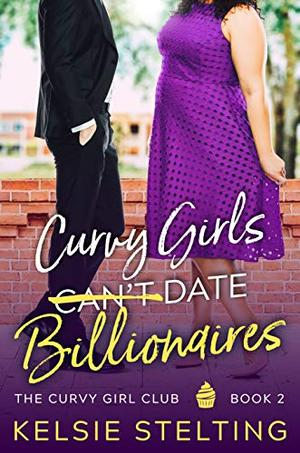 Curvy Girls Can't Date Billionaires by Kelsie Stelting