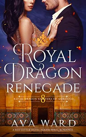 Royal Dragon Renegade: Royal Dragon Shifters of Morocco #8: A Red Letter Hotel Paranormal Romance by Ava Ward