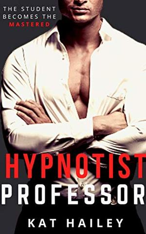 Hypnotist Professor: An Erotic Hypnosis Romance (Hypnotists) by Kat Hailey