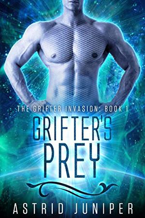 Grifter's Prey: The Grifter Invasion Book 1 by Astrid Juniper