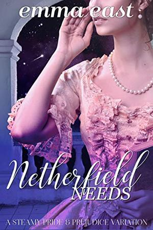 Netherfield Needs: A Steamy Pride & Prejudice Variation by Emma East