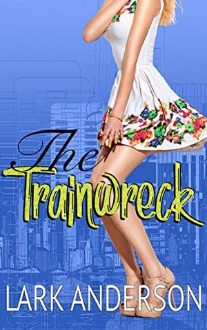The Trainwreck: A Romantic Comedy by Lark Anderson