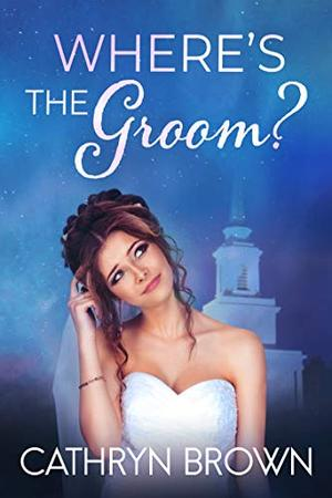 Where's the Groom? : A fun clean romance mystery by Cathryn Brown