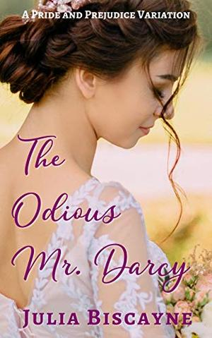 The Odious Mr. Darcy: A Pride and Prejudice Variation by Julia Biscayne