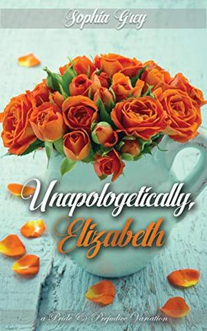 Unapologetically, Elizabeth: A Pride and Prejudice Variation by Sophia Grey, A Lady