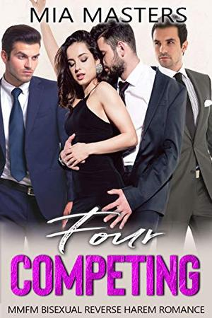 Four Competing: MMFM Bisexual Reverse Harem Romance by Mia Masters