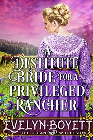 A Destitute Bride For A Privileged Rancher: A Clean Western Historical Romance Novel by Evelyn Boyett