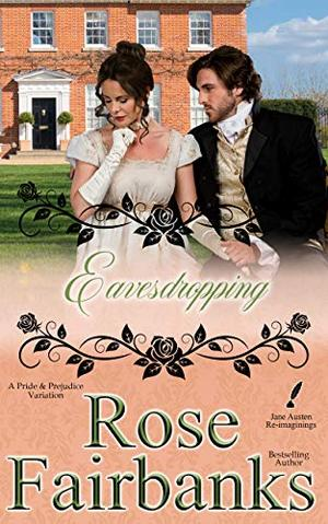 Eavesdropping: A Pride and Prejudice Variation by Rose Fairbanks