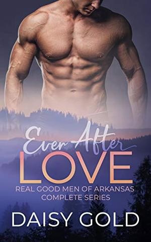 Ever After Love: Real Good Men of Arkansas Complete Series by Daisy Gold