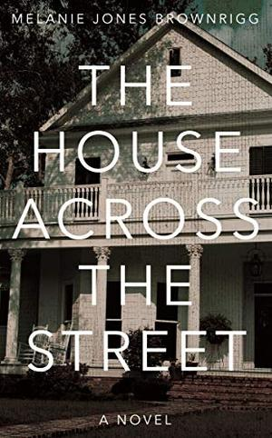 The House Across The Street by Melanie Jones Brownrigg