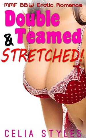 Double Teamed and Stretched!: An MMF Romance by Celia Styles
