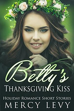 Betty's Thanksgiving Kiss: Holiday Romance Short Stories by Mercy Levy