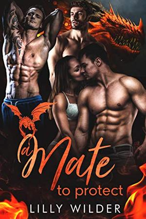 A Mate To Protect: Paranormal Dragon Reverse Harem Romance by Lilly Wilder