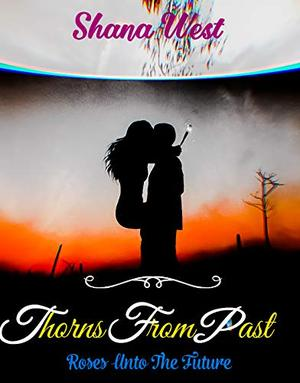 Thorns From Past : A Small Town Celebrity Billionaire Second Chance Romance by Shana West