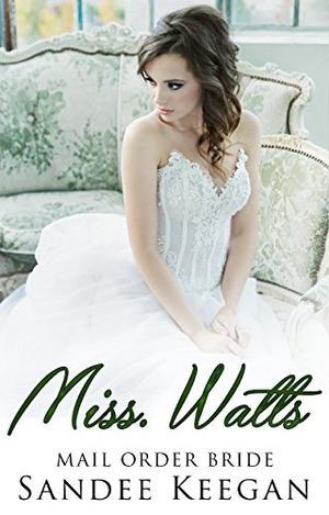 Miss. Watts: Mail Order Bride by Sandee Keegan
