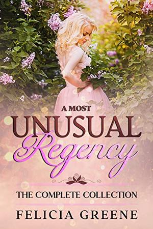 A Most Unusual Regency: The Complete Collection by Felicia Greene